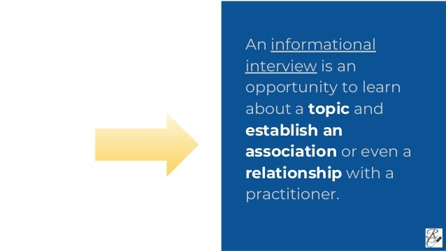 An informational interview is an opportunity to learn about a topic and establish an association or even a relationship wi...