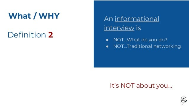 Definition 2 An informational interview is ● NOT...What do you do? ● NOT...Traditional networking It's NOT about you... Wh...