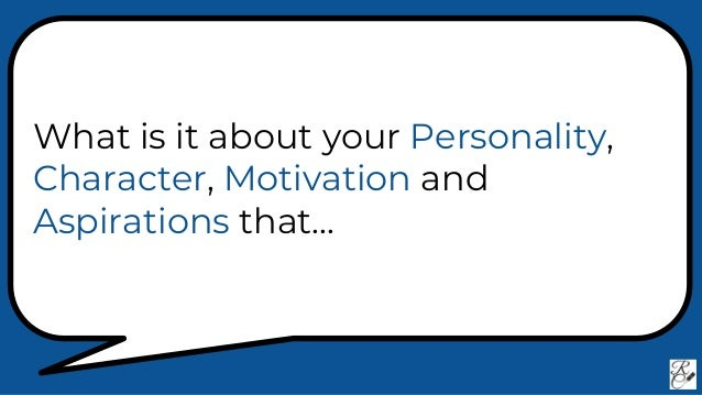 What is it about your Personality, Character, Motivation and Aspirations that...