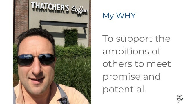 My WHY To support the ambitions of others to meet promise and potential.