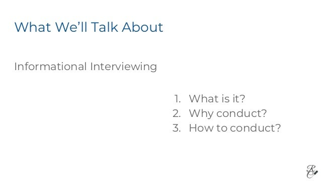 What We'll Talk About Informational Interviewing 1. What is it? 2. Why conduct? 3. How to conduct?