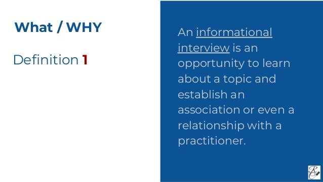 Definition 1 An informational interview is an opportunity to learn about a topic and establish an association or even a re...