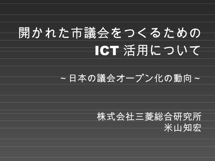 開かれた市議会をつくるための ICT 活用について ~日本の議会オープン化の動向~ 株式会社三菱総合研究所 米山知宏