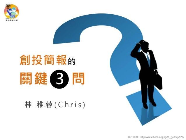 林 稚蓉(Chris)  創投簡報的  圖片來源:http://www.hccc.org.ng/th_gallery/876/  問  3  關鍵