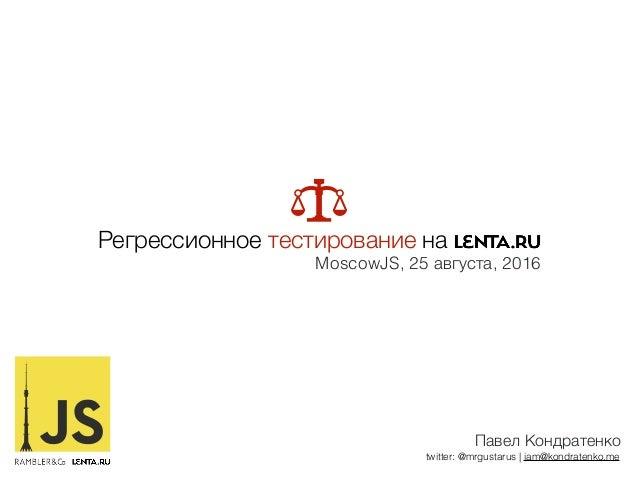 Павел Кондратенко twitter: @mrgustarus | iam@kondratenko.me Регрессионное тестирование на MoscowJS, 25 августа, 2016
