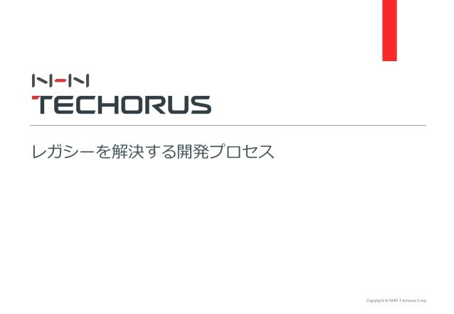 Copyright © NHN Techorus Corp. レガシーを解決する開発プロセス