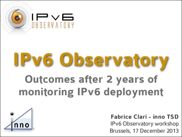 IPv6 Observatory Outcomes after 2 years of monitoring IPv6 deployment Fabrice Clari - inno TSD IPv6 Observatory workshop B...