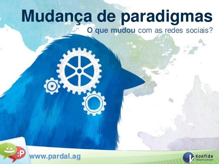Mudança de paradigmas                O que mudou com as redes sociais?www.pardal.ag