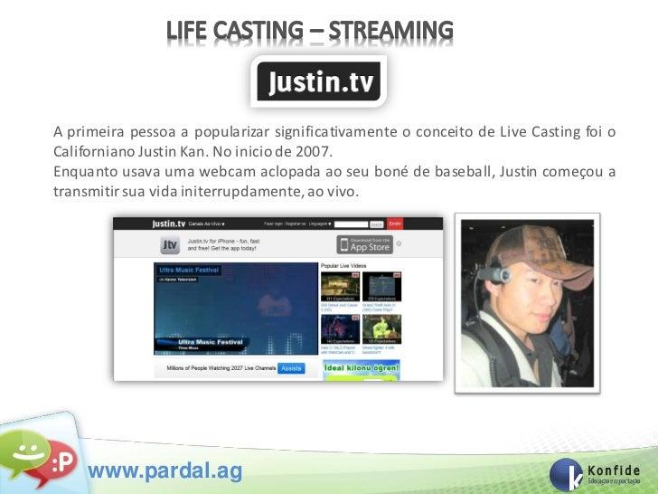 A primeira pessoa a popularizar significativamente o conceito de Live Casting foi oCaliforniano Justin Kan. No inicio de 2...