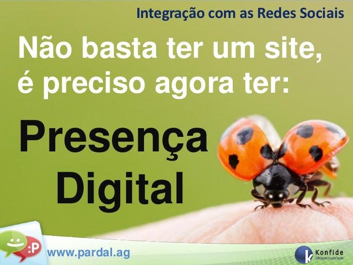 Integração com as Redes SociaisNão basta ter um site,é preciso agora ter:Presença Digital  www.pardal.ag