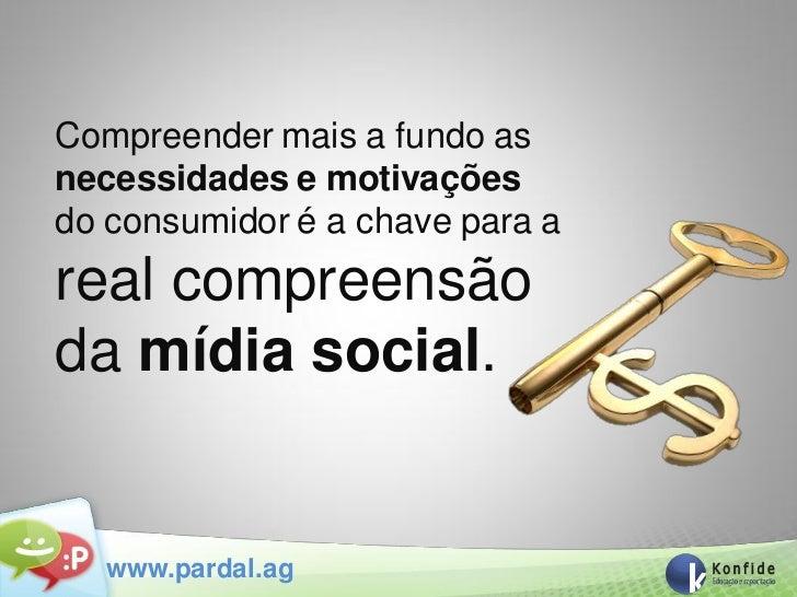 Compreender mais a fundo asnecessidades e motivaçõesdo consumidor é a chave para areal compreensãoda mídia social.   www.p...