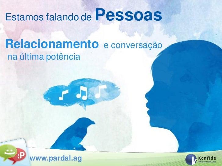 Estamos falando de   PessoasRelacionamento       e conversaçãona última potência     www.pardal.ag