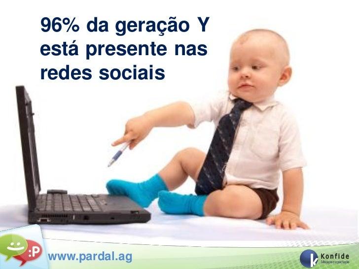 96% da geração Yestá presente nasredes sociaiswww.pardal.ag