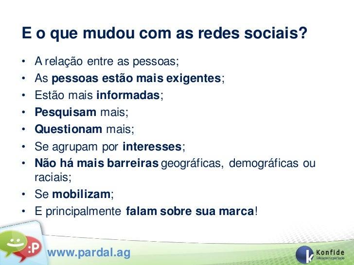 E o que mudou com as redes sociais?• A relação entre as pessoas;• As pessoas estão mais exigentes;• Estão mais informadas;...