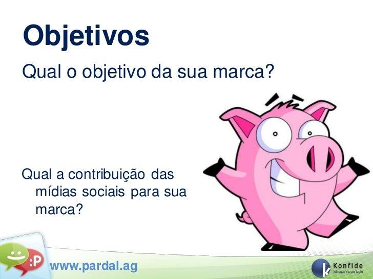 ObjetivosQual o objetivo da sua marca?Qual a contribuição das mídias sociais para sua marca?    www.pardal.ag