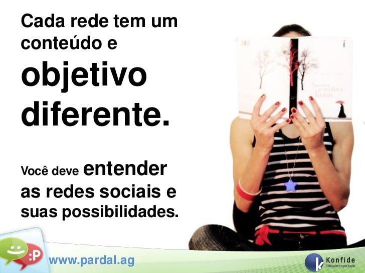 Cada rede tem umconteúdo eobjetivodiferente.Você deve   entenderas redes sociais esuas possibilidades.    www.pardal.ag