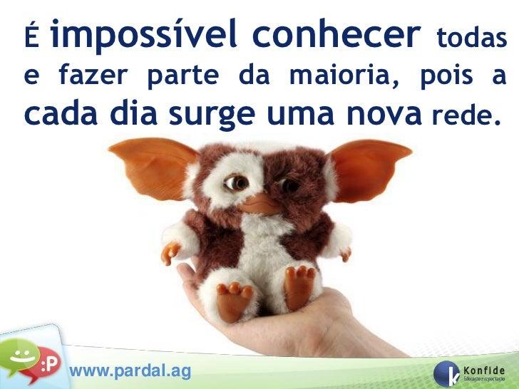 É impossível conhecer todase fazer parte da maioria, pois acada dia surge uma nova rede.   www.pardal.ag
