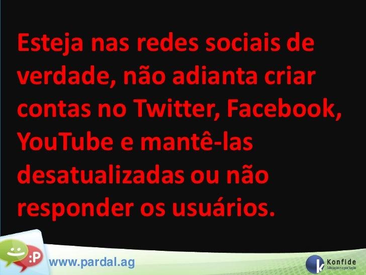 Esteja nas redes sociais deverdade, não adianta criarcontas no Twitter, Facebook,YouTube e mantê-lasdesatualizadas ou nãor...