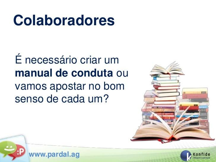 ColaboradoresÉ necessário criar ummanual de conduta ouvamos apostar no bomsenso de cada um?  www.pardal.ag