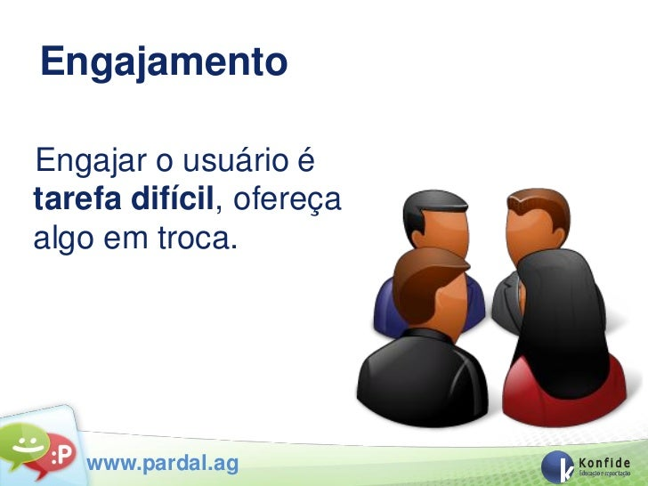 EngajamentoEngajar o usuário étarefa difícil, ofereçaalgo em troca.   www.pardal.ag