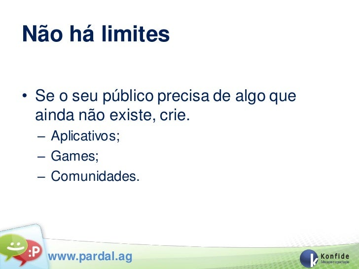 Não há limites• Se o seu público precisa de algo que  ainda não existe, crie.  – Aplicativos;  – Games;  – Comunidades.   ...