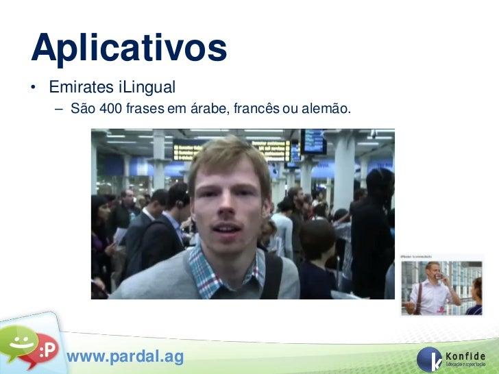Aplicativos• Emirates iLingual   – São 400 frases em árabe, francês ou alemão.    www.pardal.ag