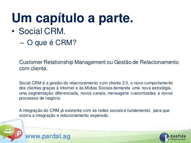 Um capítulo a parte.• Social CRM.  – O que é CRM? Customer Relationship Management ou Gestão de Relacionamento com cliente...