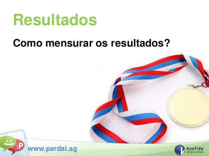 ResultadosComo mensurar os resultados?  www.pardal.ag