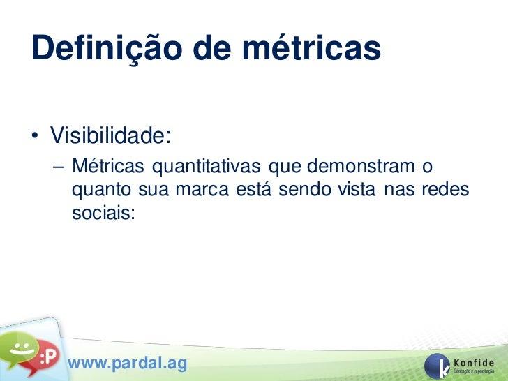 Definição de métricas• Visibilidade:  – Métricas quantitativas que demonstram o    quanto sua marca está sendo vista nas r...