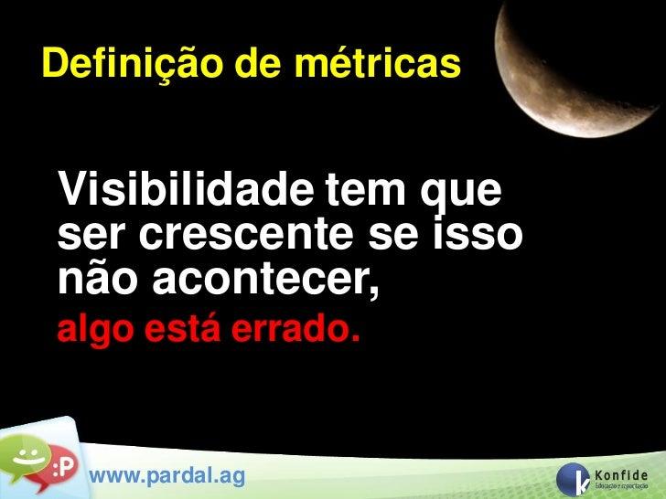 Definição de métricasVisibilidade tem queser crescente se issonão acontecer,algo está errado.  www.pardal.ag