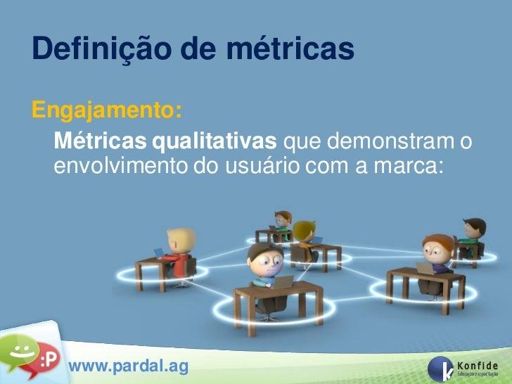 Definição de métricasEngajamento:  Métricas qualitativas que demonstram o  envolvimento do usuário com a marca:   www.pard...