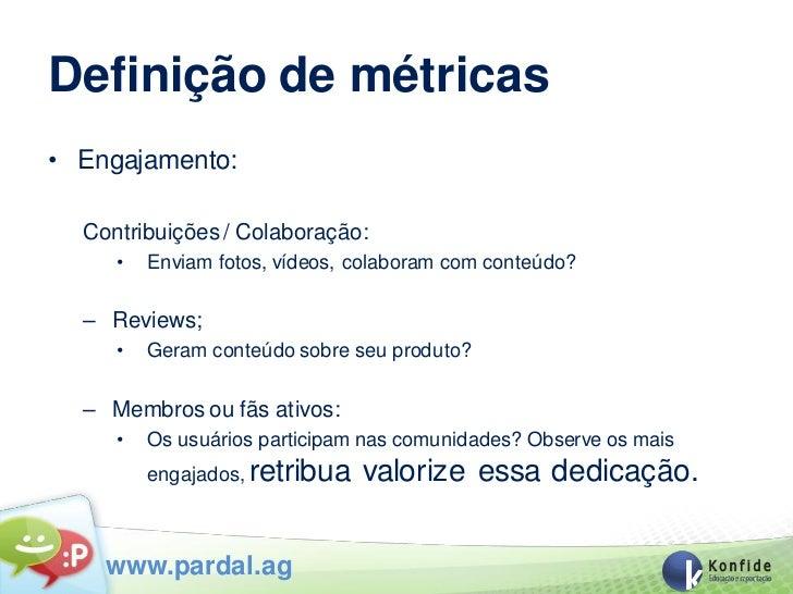 Definição de métricas• Engajamento:  Contribuições / Colaboração:     •   Enviam fotos, vídeos, colaboram com conteúdo?  –...