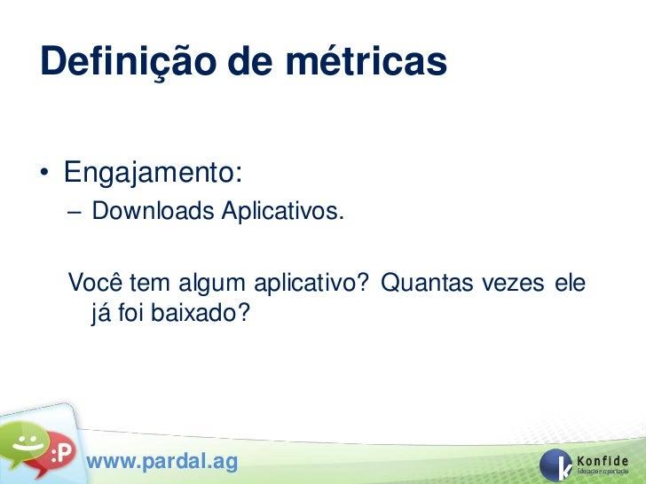Definição de métricas• Engajamento: – Downloads Aplicativos. Você tem algum aplicativo? Quantas vezes ele   já foi baixado...