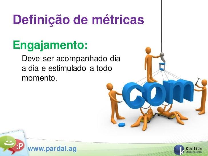 Definição de métricasEngajamento: Deve ser acompanhado dia a dia e estimulado a todo momento.  www.pardal.ag
