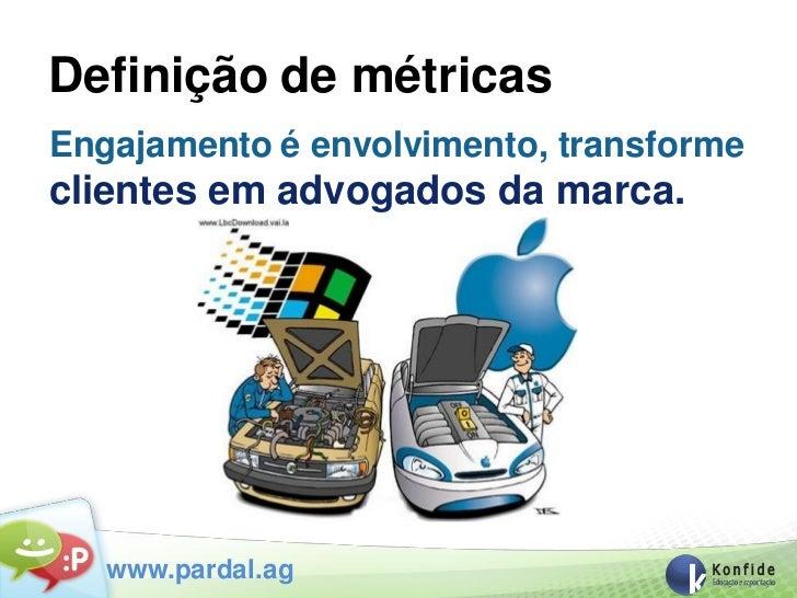Definição de métricasEngajamento é envolvimento, transformeclientes em advogados da marca.   www.pardal.ag