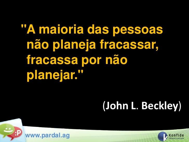 """""""A maioria das pessoas não planeja fracassar, fracassa por não planejar.""""                (John L. Beckley)www.pardal.ag"""