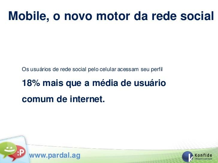 Mobile, o novo motor da rede social  Os usuários de rede social pelo celular acessam seu perfil  18% mais que a média de u...