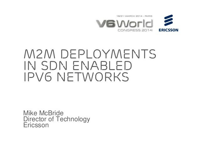 Mike McBride Director of Technology Ericsson M2M deployments in SDN Enabled IPv6 Networks