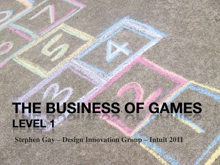the business of games<br />LEVEL 1<br />Stephen Gay – Design Innovation Group – Intuit 2011<br />