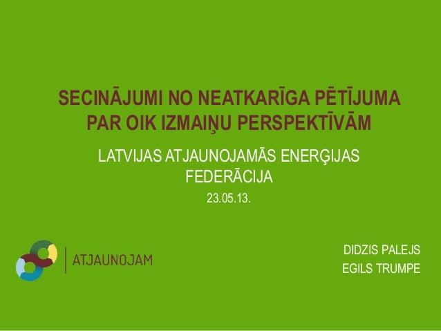 LATVIJAS ATJAUNOJAMĀS ENERĢIJASFEDERĀCIJASECINĀJUMI NO NEATKARĪGA PĒTĪJUMAPAR OIK IZMAIŅU PERSPEKTĪVĀM23.05.13.DIDZIS PALE...