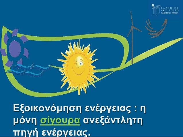 Εξοικονόμηση ενέργειας : η  μόνη σίγουρα ανεξάντλητη  πηγή ενέργειας.