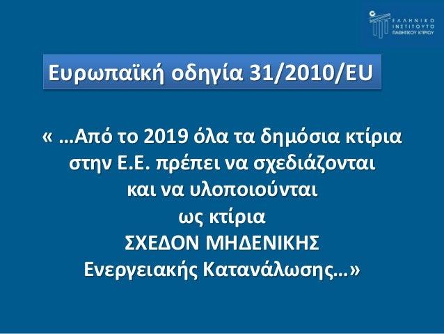 Ευρωπαϊκή οδηγία 31/2010/EU  « …Από το 2019 όλα τα δημόσια κτίρια  στην Ε.Ε. πρέπει να σχεδιάζονται  και να υλοποιούνται  ...