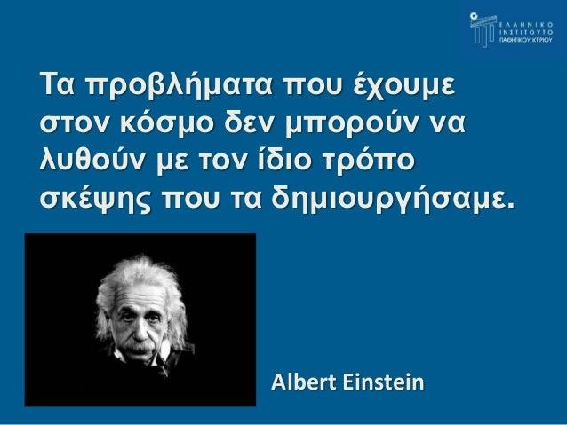 Τα προβλήματα που έχουμε  στον κόσμο δεν μπορούν να  λυθούν με τον ίδιο τρόπο  σκέψης που τα δημιουργήσαμε.  Albert Einste...