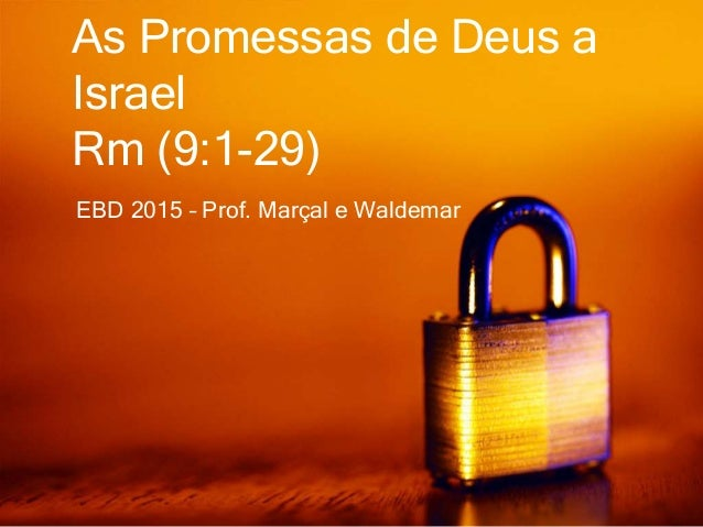 EBD 2015 – Prof. Marçal e Waldemar As Promessas de Deus a Israel Rm (9:1-29)