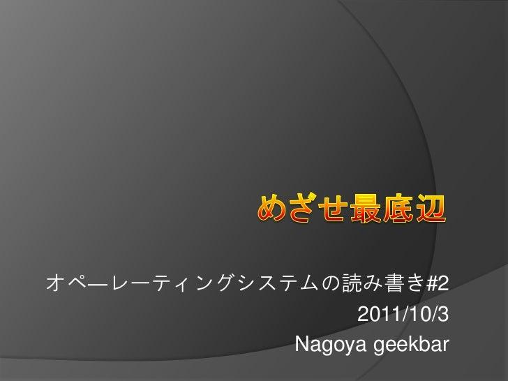 オペ―レーティングシステムの読み書き#2                 2011/10/3            Nagoya geekbar