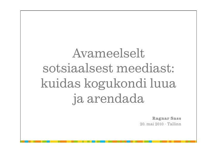 Avameelselt sotsiaalsest meediast: kuidas kogukondi luua      ja arendada                       Ragnar Sass               ...