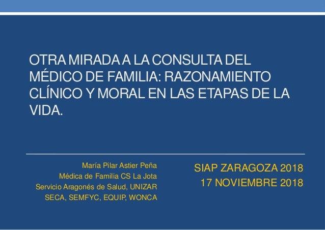 OTRA MIRADAA LA CONSULTADEL MÉDICO DE FAMILIA: RAZONAMIENTO CLÍNICO Y MORAL EN LAS ETAPAS DE LA VIDA. María Pilar Astier P...