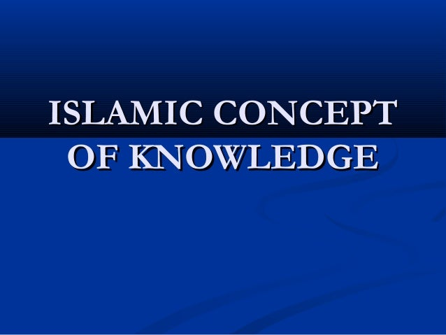 ISLAMIC CONCEPTISLAMIC CONCEPT OF KNOWLEDGEOF KNOWLEDGE