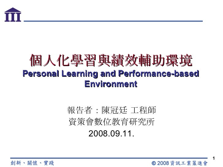 個人化學習與績效輔助環境 Personal Learning and Performance-based Environment 報告者:陳冠廷 工程師 資策會數位教育研究所 2008.09.11.