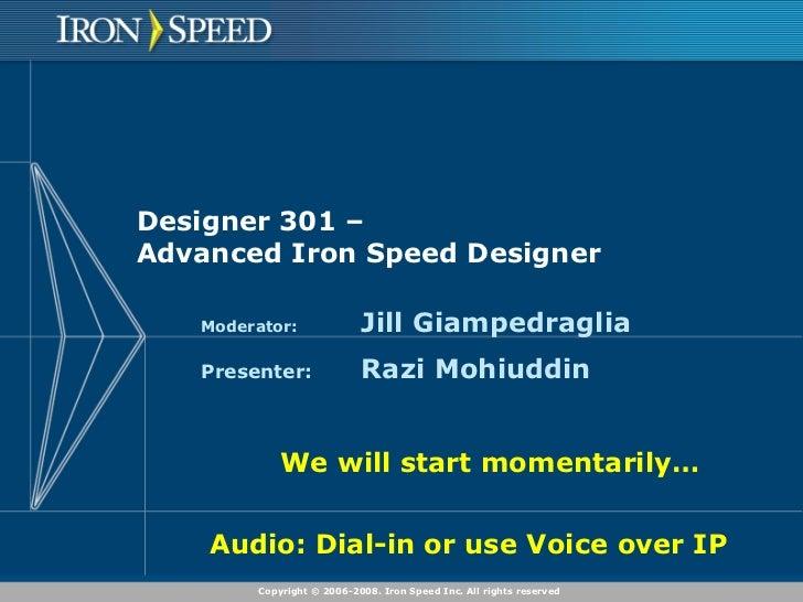 Designer 301 –  Advanced Iron Speed Designer Moderator: Jill Giampedraglia Presenter: Razi Mohiuddin We will start momenta...